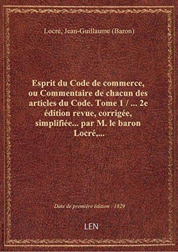 Esprit du Code de commerce, ou Commentaire de chacun des articles du Code. Tome 1 / ... 2e édition r par Jean-Guillaum Locré
