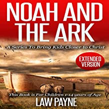 Noah and the Ark - Extended Edition: For Children and Young Adults: A Series That Brings Kids Closer to Christ