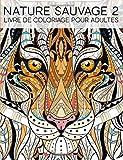 Nature Sauvage 2: Livre De Coloriage Pour Adultes: Un cadeau à colorier unique pour hommes et femmes, adolescents et séniors pour une méditation de ... et une art-thérapie colorée et antistress...