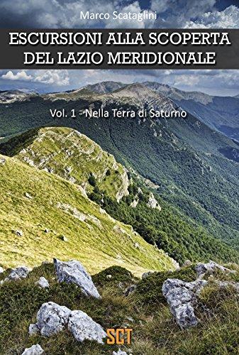 ESCURSIONI ALLA SCOPERTA DEL LAZIO MERIDIONALE : Vol. 1 - Terra di Saturno (Escursioni nel Lazio)