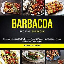 Barbacoa: Recetas Icónicas De Barbacoas Acompañadas Por Salsas, Adobos, Marinadas Y Glaseados (