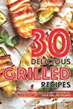 30 Delicious Grilled Recipes: The Only Cookbook You'll Ever Need for All Your Grilling Desires