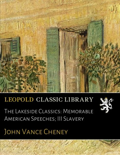 The Lakeside Classics: Memorable American Speeches; III Slavery por John Vance Cheney