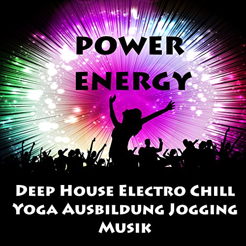 Power Energy - Deep House Electro Chill Yoga Ausbildung Jogging Musik für Training Fitnessübungen und Party Lustig