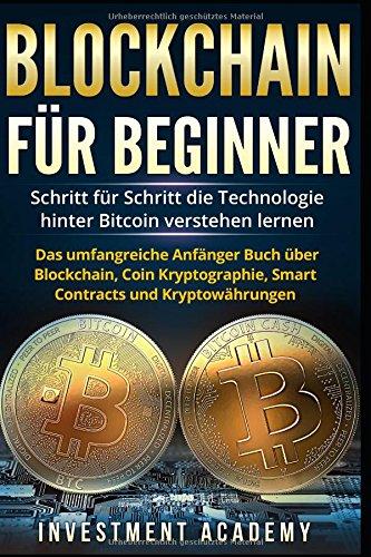 Blockchain für Beginner:: Schritt für Schritt die Technologie hinter Bitcoin verstehen lernen - Das umfangreiche Anfänger Buch über Blockchain, Coin Kryptographie, Smart Contracts und Kryptowährungen