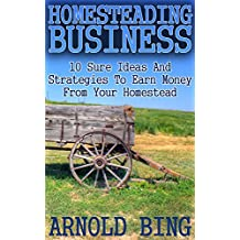 Homesteading Business: 10 Sure Ideas And Strategies To Earn Money From Your Homestead (English Edition)