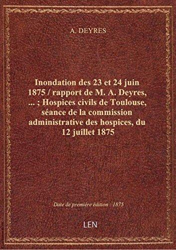 Inondation des 23 et 24 juin 1875 / rapport de M. A. Deyres,... ; Hospices civils de Toulouse, sanc