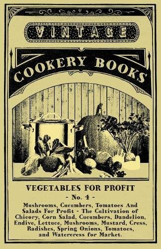 Vegetables For Profit - No. 4 - Mushrooms, Cucumbers, Tomatoes And Salads For Profit - The Cultivation of Chicory, Corn Salad, Cucumbers, Dandelion, ... Onions, Tomatoes, and Watercress for Market.