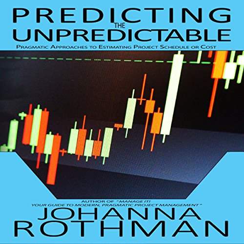 Predicting the Unpredictable: Pragmatic Approaches to Estimating Cost or Schedule - Johanna Rothman - Unabridged