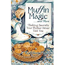 Muffin Magic--And More: Baking Secrets Your Mother Never Told You