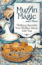 Muffin Magic ... and More: Baking Secrets Your Mother Never Told You
