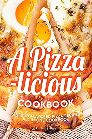 A Pizza Licious Cookbook Sinfully Flavored Pizza Recipes