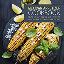 Mexican Appetizer Cookbook: Spice Up Any Dinner With Over 50 Delicious Mexican Appetizer Recipes (English Edition)
