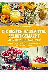 Die besten Hausmittel selbst gemacht aus dem Thermomix®: Kräutermedizin, Wickel und Heilsalben für die ganze Familie Taschenbuch