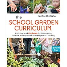 The School Garden Curriculum: An Integrated K-8 Guide for Discovering Science, Ecology, and Whole-Systems Thinking (English Edition)