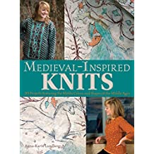Medieval-inspired Knits: 20 Projects Featuring the Motifs, Colors, and Shapes of the Middle Ages