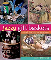 Jazzy Gift Baskets: Making & Decorating Glorious Presents by Marie Browning (2006-03-28)