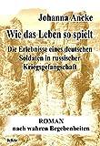 Wie das Leben so spielt - Die Erlebnisse eines deutschen Soldaten in russischer Kriegsgefangenschaft - Roman nach wahren Begebenheiten