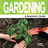 Gardening: A Beginner's Guide (Need 2 Know)