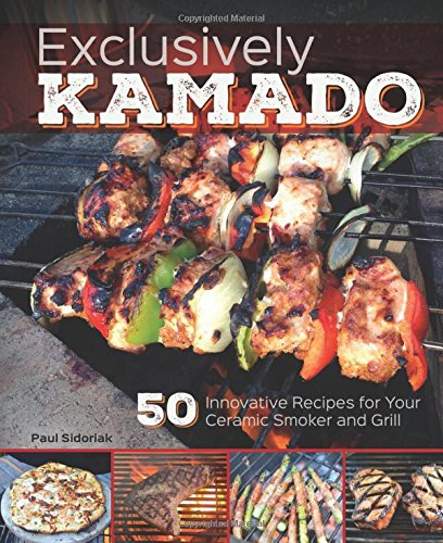 Exclusively Kamado: 50 Innovative Recipes for Your Ceramic Smoker and Grill