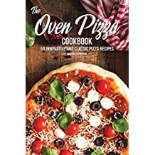 The Oven Pizza Cookbook: 50 Innovative and Classic Pizza Recipes (English Edition)