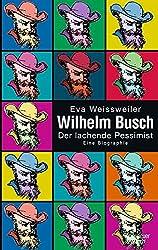 Wilhelm Busch: Der lachende Pessimist Eine Biographie