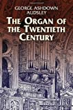 The Organ of the twentieth century : a manual on all matters relating to the science and art of organ tonal appointment and divisional apportionment with compound expression | Audsley, George Ashdown (1838-1925). Auteur