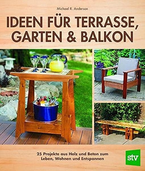 Ideen Fur Terrasse Garten Balkon 25 Projekte Aus Holz Und Beton Zum Leben Wohnen Und Entspannen Amazon De Anderson Michael R Schon Nina Bucher