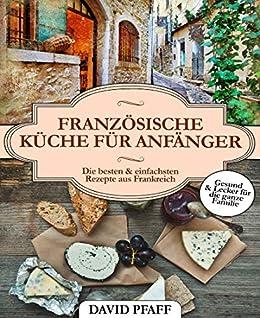 Französische Küche für Anfänger: Das Kochbuch aus Frankreich - Gesunde  Französische Rezepte für die Schnelle Küche