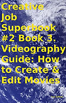 Creative Job Superbook #2 Book 3. Videography Guide: How to Create & Edit Movies by [Kelbrat, Tony]