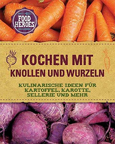 Preisvergleich Produktbild Kochen mit Knollen und Wurzeln: Kulinarische Ideen für Kartoffel, Karotte, Sellerie und mehr