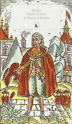 Véritable vie privée du Maréchal de Richelieu: Contenant ses amours et intrigues et tout ce qui a rapport aux divers rôles qu'a joués cet homme célèbre pendant plus de quatre-vingts ans par Anonymes