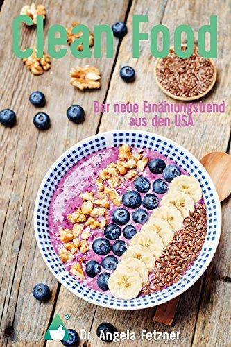 Clean Food - Der neue Ernährungstrend aus den USA: Das Orginal in deutscher Sprache