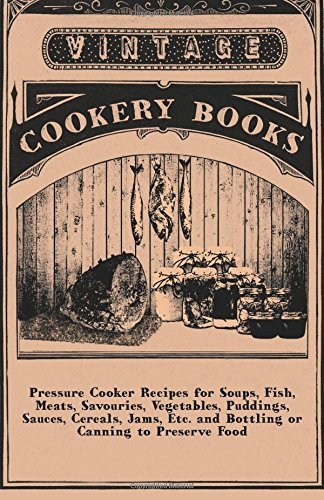Pressure Cooker Recipes for Soups, Fish, Meats, Savouries, Vegetables, Puddings, Sauces, Cereals, Jams, Etc. and Bottling or Canning to Preserve Food by Anon (4-Aug-2010) Paperback