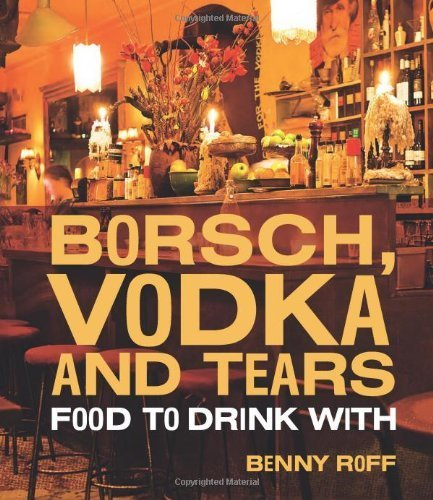 Borsch, Vodka & Tears: Food to Drink With by Benny Roff (2012-10-30)