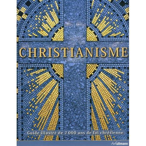 Christianisme : Guide illustré de 2000 ans de foi chrétienne