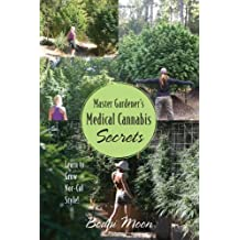 Master Gardener's Medical Cannabis Secrets: Learn to Grow Nor-Cal Style!