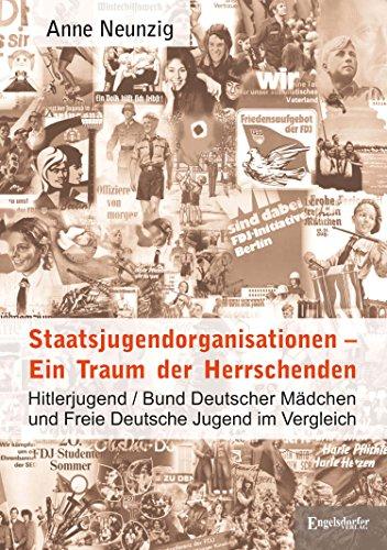 Staatsjugendorganisationen – Ein Traum der Herrschenden: Hitlerjugend/Bund Deutscher Mädchen und Freie Deutsche Jugend im Vergleich