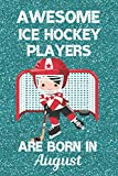 Awesome Ice Hockey Players Are Born In August: Ice Hockey Gifts. This Ice Hockey Notebook or Ice Hockey Journal is 6x9in with 120 lined ruled pages ... and Birthdays.  Ice Hockey Gifts for Boys.
