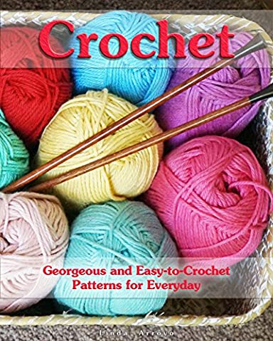 Crochet: Georgeous and Easy-to-Crochet Patterns for Everyday: (Crochet Stitches, Crocheting Books, Learn to Crochet) (Crochet Projects, Complete Book of Crochet
