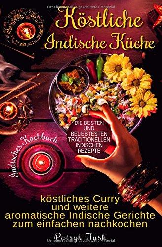 Köstliche Indische Küche: Indisches Kochbuch - köstliches Curry und weitere aromatische Indische Gerichte zum einfachen nachkochen - die besten und beliebtesten traditionellen indischen Rezepte