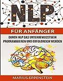 NLP für Anfänger: Programmieren Sie Ihr Unterbewusstsein mit NLP auf Erfolg. Ihre Ziele erreichen Sie nun sehr schnell