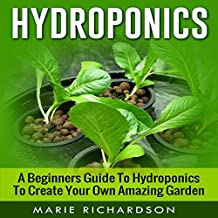 Hydroponics: A Beginners Guide to Hydroponics to Create Your Own Amazing Garden