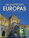 Die Hauptstädte Europas: Alle europäischen Hauptstädte von Amsterdam bis Zagreb (KUNTH Bildbände/Illustrierte Bücher) -