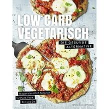 Low Carb Vegetarisch - Die gesunde Alternative - Mit genialen LCHF-Rezepten für Pizza, Pasta, Brot und Co.