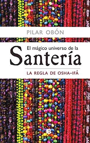 El mágico universo de la santería: La regla de Osha-Ifá por Pilar Obón