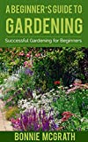 A Beginner's Guide to Gardening: Successful Gardening for Beginners