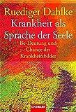 Krankheit als Sprache der Seele. Be-Deutung und Chance der Krankheitsbilder - Ruediger Dahlke