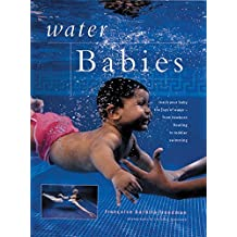 Water Babies: Teach Your Baby the Joys of Water from Newborn Floating to Toddler Swimming