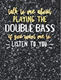 Funny Double Bass Notebook Journal - Talk to Me About Playing the Double Bass - 7.44x9.69 Composition Book College Ruled: Cute Gift for Double Bass ... Music Students Instrument Band Class Notepad